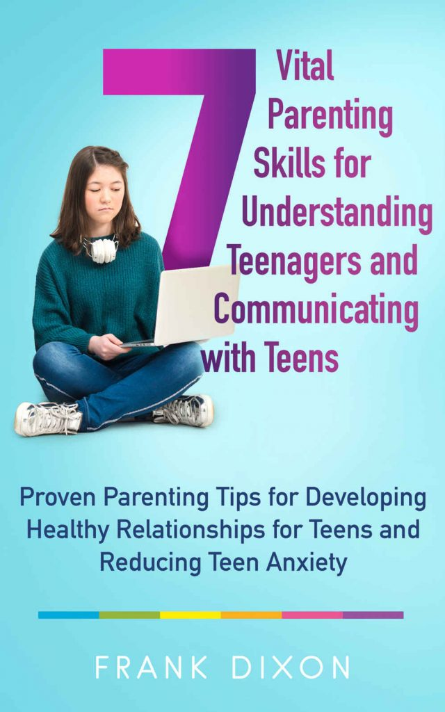 7 Vital Parenting Skills for Understanding Teenagers and Communicating with Teens